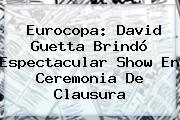 Eurocopa: <b>David Guetta</b> Brindó Espectacular Show En Ceremonia De Clausura