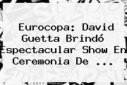 Eurocopa: <b>David Guetta</b> Brindó Espectacular Show En Ceremonia De ...