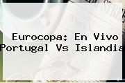 Eurocopa: En Vivo <b>Portugal Vs Islandia</b>