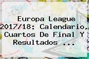 <b>Europa League</b> 2017/18: Calendario, Cuartos De Final Y Resultados ...