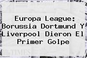 <b>Europa League</b>: Borussia Dortmund Y Liverpool Dieron El Primer Golpe