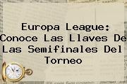 <b>Europa League</b>: Conoce Las Llaves De Las Semifinales Del Torneo
