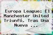 <b>Europa League</b>: El Manchester United Triunfó, Tras Una Nueva ...