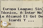 <b>Europa League</b>: Sin Técnico, A Inter No Le Alcanzó El Gol De Icardi Y ...