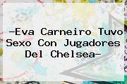 ?<b>Eva Carneiro</b> Tuvo Sexo Con Jugadores Del Chelsea?