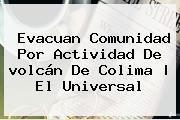 Evacuan Comunidad Por Actividad De <b>volcán De Colima</b> | El Universal