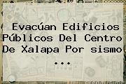 Evacúan Edificios Públicos Del Centro De Xalapa Por <b>sismo</b> ...