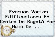 Evacuan Varias Edificaciones En Centro De <b>Bogotá</b> Por Humo De <b>...</b>