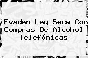 Evaden <b>Ley Seca</b> Con Compras De Alcohol Telefónicas