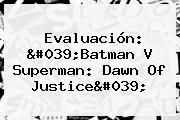 Evaluación: &#039;<b>Batman V Superman</b>: <b>Dawn Of Justice</b>&#039;