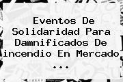 Eventos De Solidaridad Para Damnificados De <b>incendio</b> En Mercado ...