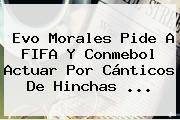 Evo Morales Pide A <b>FIFA</b> Y Conmebol Actuar Por Cánticos De Hinchas ...