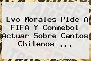 Evo Morales Pide A <b>FIFA</b> Y Conmebol Actuar Sobre Cantos Chilenos ...