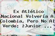 Ex Atlético Nacional Volvería A Colombia, Pero No Al Verde: ¿<b>Junior</b> ...