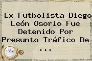 Ex Futbolista <b>Diego León Osorio</b> Fue Detenido Por Presunto Tráfico De ...