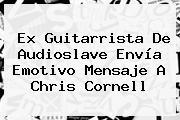 Ex Guitarrista De Audioslave Envía Emotivo Mensaje A <b>Chris Cornell</b>