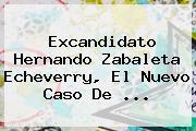Excandidato <b>Hernando Zabaleta Echeverry</b>, El Nuevo Caso De ...