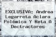 EXCLUSIVA: <b>Andrea Legarreta</b> Aclara Polémica Y Reta A Dectractores