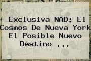 Exclusiva NAD: El Cosmos De Nueva York El Posible Nuevo Destino <b>...</b>