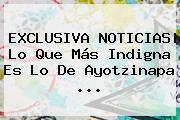 EXCLUSIVA <b>NOTICIAS</b>| Lo Que Más Indigna Es Lo De Ayotzinapa <b>...</b>