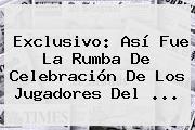 Exclusivo: Así Fue La Rumba De Celebración De Los Jugadores Del ...