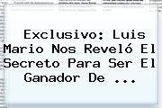 Exclusivo: Luis Mario Nos Reveló El Secreto Para Ser El <b>ganador De</b> <b>...</b>