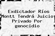 Exdictador Ríos Montt Tendrá Juicio Privado Por <b>genocidio</b>