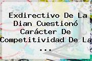 Exdirectivo De La <b>Dian</b> Cuestionó Carácter De Competitividad De La ...