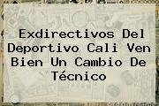 Exdirectivos Del <b>Deportivo Cali</b> Ven Bien Un Cambio De Técnico