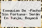 Exequias De ?<b>Pacho Sin Fortuna</b>? Serán En Tunja, Boyacá
