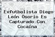 Exfutbolista <b>Diego León Osorio</b> Es Capturado Con Cocaína