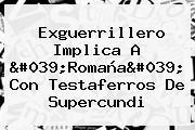 Exguerrillero Implica A &#039;Romaña&#039; Con Testaferros De <b>Supercundi</b>