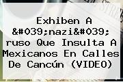 Exhiben A '<b>nazi</b>' <b>ruso</b> Que Insulta A Mexicanos En Calles De Cancún (VIDEO)
