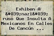 Exhiben A '<b>nazi</b>' <b>ruso</b> Que Insulta A Mexicanos En Calles De Cancún ...