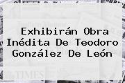 Exhibirán Obra Inédita De <b>Teodoro González De León</b>