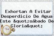 Exhortan A Evitar Desperdicio De Agua Este &quot;<b>sábado De Gloria</b>&quot;