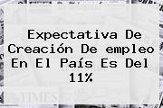 Expectativa De Creación De <b>empleo</b> En El País Es Del 11%
