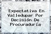 Expectativa En Valledupar Por Decisión De <b>Procuraduría</b>
