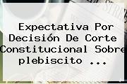 Expectativa Por Decisión De Corte Constitucional Sobre <b>plebiscito</b> ...