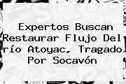 Expertos Buscan Restaurar Flujo Del <b>río Atoyac</b>, Tragado Por Socavón