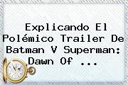 Explicando El Polémico Trailer De Batman V Superman: Dawn Of <b>...</b>