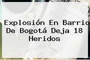<b>Explosión</b> En Barrio De <b>Bogotá</b> Deja 18 Heridos