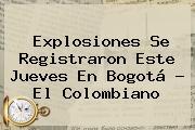 Explosiones Se Registraron Este Jueves En <b>Bogotá</b> - El Colombiano
