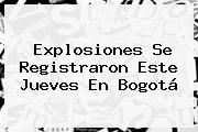 Explosiones Se Registraron Este Jueves En <b>Bogotá</b>