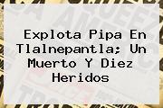 <b>Explota Pipa En Tlalnepantla</b>; Un Muerto Y Diez Heridos
