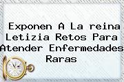 Exponen A La <b>reina Letizia</b> Retos Para Atender Enfermedades Raras