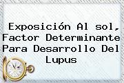 Exposición Al <b>sol</b>, Factor Determinante Para Desarrollo Del Lupus