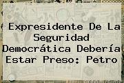 Expresidente De La Seguridad Democrática Debería Estar Preso: Petro