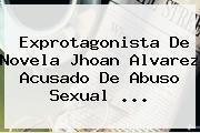 Exprotagonista De Novela <b>Jhoan Alvarez</b> Acusado De Abuso Sexual <b>...</b>