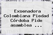 Exsenadora Colombiana Piedad Córdoba Pide <b>asamblea</b> ...